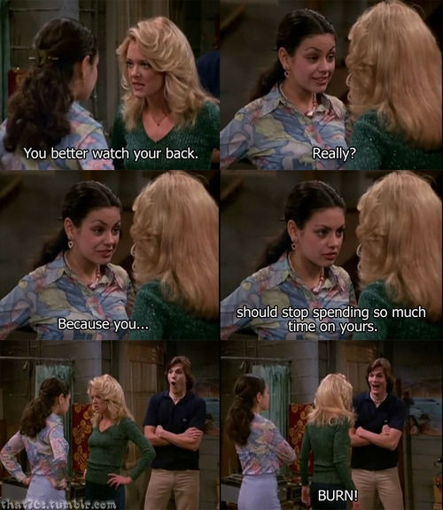 That 70's show. If I ever get the opportunity to use this insult.....