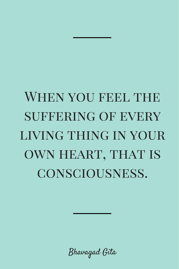 When you feel the suffering of every living thing in your own heart, that is #consciousness.[Bhavagad Gita] #quote