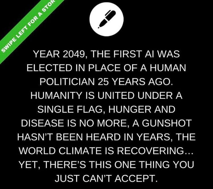 Year 2049, the first AI was elected in place of a human politician 25 years ago. Humanity is united under a single flag, hunger and disease is no more, a gunshot hasn't been heard in years, the world's climate is recovering... yet, there's this one thing you just can't accept.