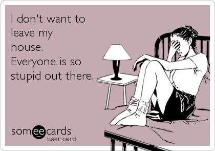 I don't want to leave my house. Everyone is so stupid out there. | Reminders Ecard | someecards.com