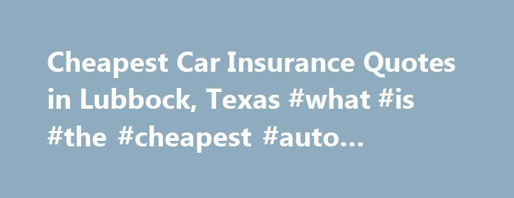 Cheapest Car Insurance Quotes in Lubbock, Texas #what #is #the #cheapest #auto #insurance http://jamaica.nef2.com/cheapest-car-insurance-quotes-in-lubbock-texas-what-is-the-cheapest-auto-insurance/  # Car Insurance Agents in Lubbock, Texas Interested in knowing more about Lubbock and how to obtain cheap car insurance? Well, with a population of nearly 250,000 and home to Texas Tech University, Lubbock is often called Hub City, since it is the economic and educational center of northwest…
