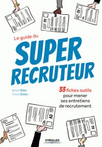 Nathalie Olivier et François Samson - Le guide du Super recruteur - 33 fiches outils pour mener ses entretiens de recrutement. - Feuilleter l'extrait