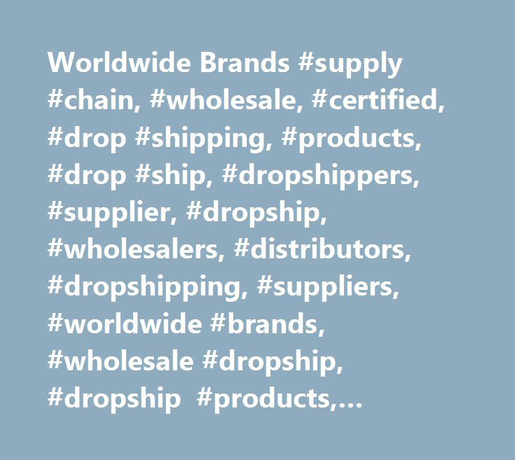 Worldwide Brands #supply #chain, #wholesale, #certified, #drop #shipping, #products, #drop #ship, #dropshippers, #supplier, #dropship, #wholesalers, #distributors, #dropshipping, #suppliers, #worldwide #brands, #wholesale #dropship, #dropship #products, #certified #wholesalers http://lesotho.remmont.com/worldwide-brands-supply-chain-wholesale-certified-drop-shipping-products-drop-ship-dropshippers-supplier-dropship-wholesalers-distributors-dropshipping-suppliers-worldwid/  # Drop Shipping…