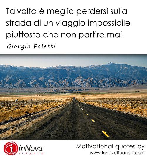 """""""Talvolta è meglio perdersi sulla strada di un viaggio impossibile piuttosto che non partire mai."""" Giorgio Faletti R.I.P. 04/07/14 #motivational #quotes #inspiration"""