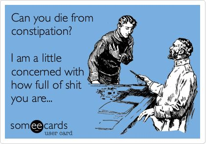 Can you die from constipation? I am a little concerned with how full of shit you are...