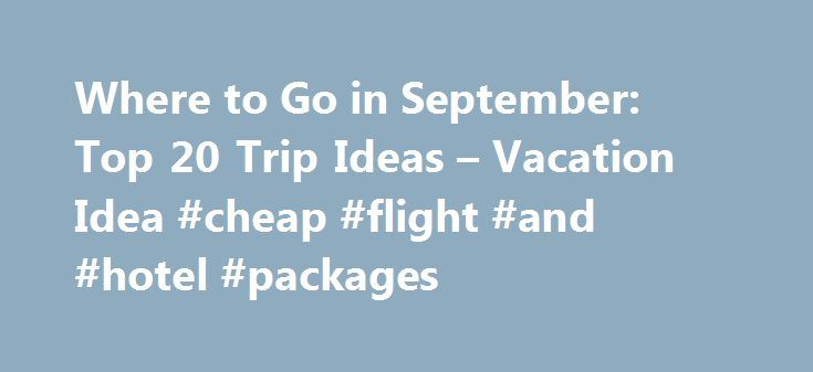 Where to Go in September: Top 20 Trip Ideas – Vacation Idea #cheap #flight #and #hotel #packages http://travel.remmont.com/where-to-go-in-september-top-20-trip-ideas-vacation-idea-cheap-flight-and-hotel-packages/  #great travel deals # Where to Go in September: Top 20 Trip Ideas September is a great time to go on vacation – you will find fewer crowds and great deals in many popular destinations. Whether you are dreaming of a quick weekend getaway or a longer vacation to a sandy beach. our…