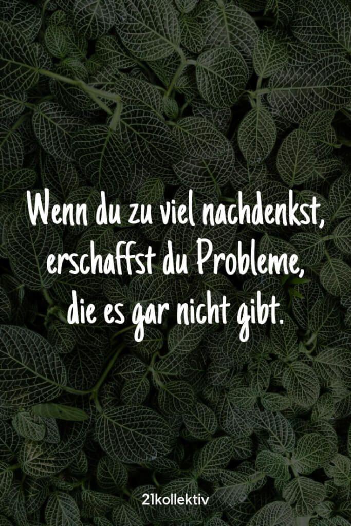 Wenn du zu viel nachdenkst, erschaffst du Probleme, die es gar nicht gibt. | Bes…