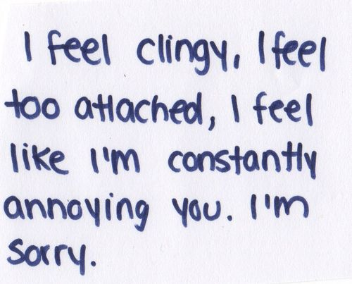 i feel clingy, i feel too attached, i feel like i'm constantly annoying you. i'm sorry