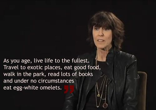 """As you age, live life to the fullest. Travel to exotic places, eat good food, walk in the park, read lots of books, and under no circumstances eat egg-white omelets.""  More like her at https://www.pinterest.com/yrauntruth/grow-up-age-croning/~Norah Ephron"