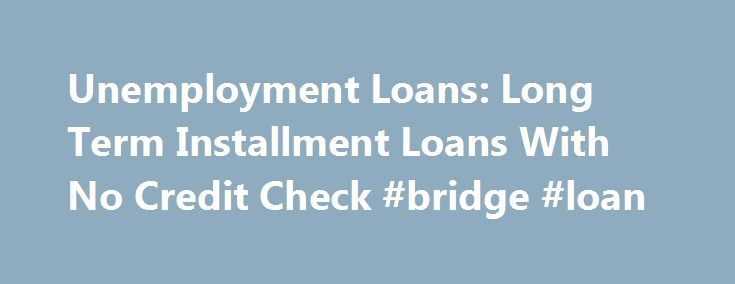 Unemployment Loans: Long Term Installment Loans With No Credit Check #bridge #loan http://loan.remmont.com/unemployment-loans-long-term-installment-loans-with-no-credit-check-bridge-loan/  #long term loans no credit check # $1000 or more, Get your cash needs with fast, friendly, flexible terms. Long Term Installment Loans With No Credit Check Getting long term personal loans from banks with no cosigner needed tend to be possible only if you have a excellent credit history or anything that…