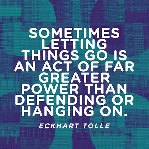 Sometimes letting things go is an act of far greater power than defending or hanging on. — Eckhart Tolle. I agree: