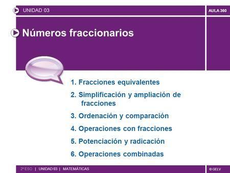 © GELV AULA 360 Números fraccionarios UNIDAD 03 2º ESO   UNIDAD 03   MATEMÁTICAS 1. Fracciones equivalentes 2. Simplificación y ampliación de fracciones.