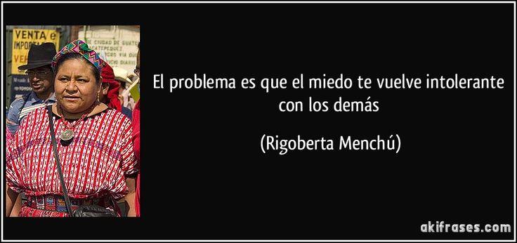 El problema es que el miedo te vuelve intolerante con los demás (Rigoberta Menchú)