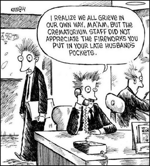 I realize we all grieve in our own way, ma'am, but the crematorium staff did not appreciate the fireworks you put in your late husband's pockets!
