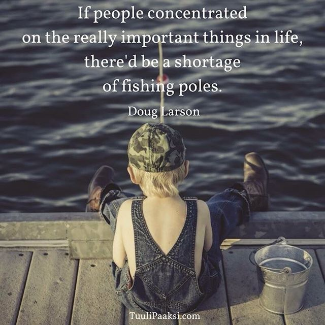 If people concentrated on the really #important things in life, there'd be a shortage of fishing poles. Doug Larson #quote #stressmanagement