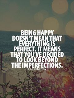 Being happy doesn't mean everything is perfect.  It means you've decided to look beyond the imperfections.