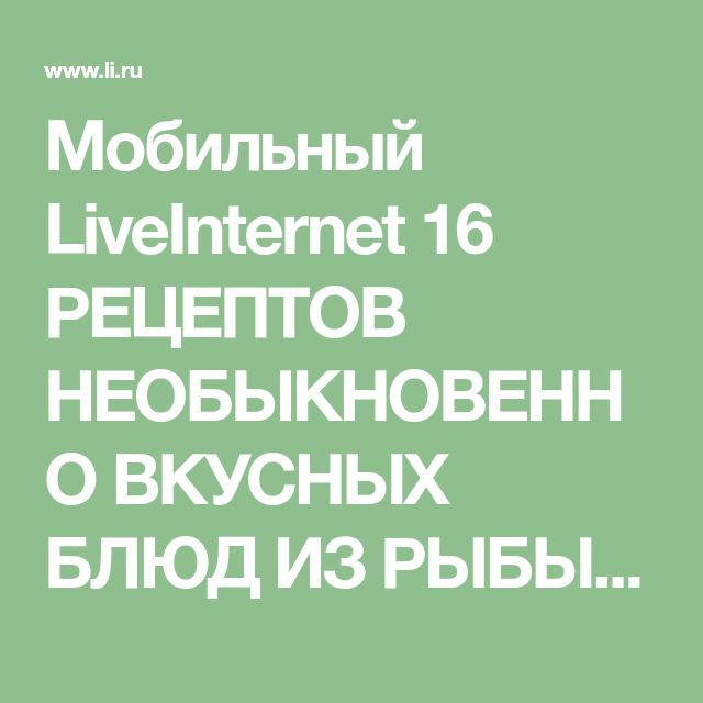 Мобильный LiveInternet 16 РЕЦЕПТОВ НЕОБЫКНОВЕННО ВКУСНЫХ БЛЮД ИЗ РЫБЫ | lalimur - Дневник lalimur (Марина Манукова) |