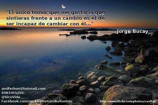 """""""El único temor que me gustaría que sintieras frente a un cambio es el de ser incapaz de cambiar con él..."""" Jorge Bucay"""