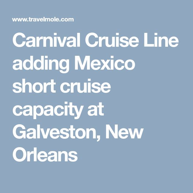 Carnival Cruise Line adding Mexico short cruise capacity at Galveston, New Orleans