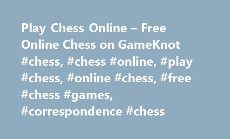 Play Chess Online – Free Online Chess on GameKnot #chess, #chess #online, #play #chess, #online #chess, #free #chess #games, #correspondence #chess http://michigan.remmont.com/play-chess-online-free-online-chess-on-gameknot-chess-chess-online-play-chess-online-chess-free-chess-games-correspondence-chess/  #Chess Online WELCOME TO GAMEKNOT!THE PREMIER ONLINE CHESS BATTLEGROUND Play a friendly chess game online, or compete against other strong chess players. Many ways to crush your opponent…