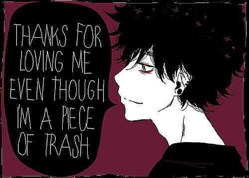 This makes me so sad. I know people feel this way, but NOBODY is a piece of trash. Everyone has value