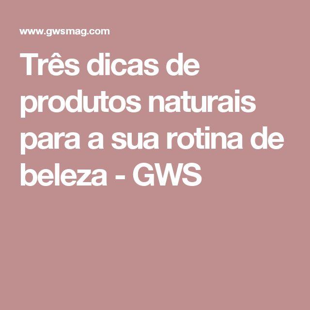 Três dicas de produtos naturais para a sua rotina de beleza - GWS