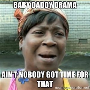 Baby daddy drama, Ain't nobody got time for that