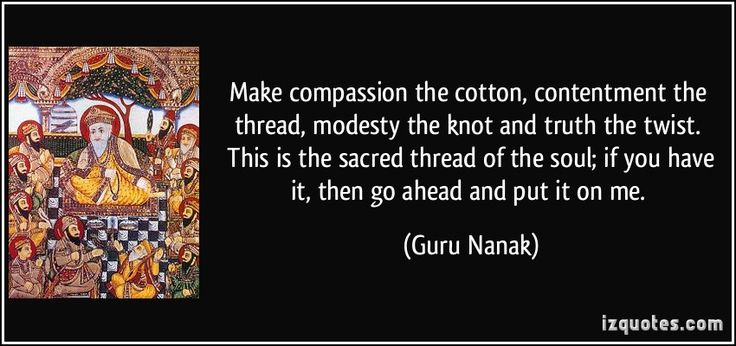 Make compassion the cotton, contentment the thread, modesty the knot and truth the twist.   This is the sacred thread of the soul; if you have it, then go ahead and put it on me. (Guru Nanak) #quotes #quote #quotations #GuruNanak