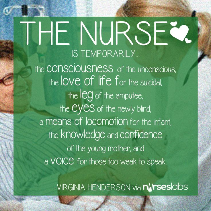 """""""The nurse is temporarily the consciousness of the unconscious, the love of life for the suicidal, the leg of the amputee, the eyes of the newly blind, a means of locomotion for the infant, the knowledge and confidence of the young mother, and a voice for those too weak to speak."""" Virginia Henderson"""