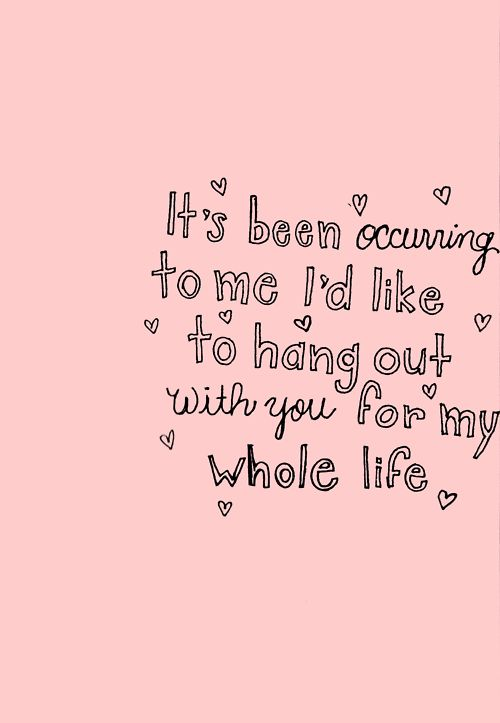 Lately, it's been occurring to me that I'd like to hang out with you for my whole life...... (: