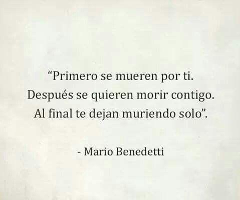 Primero se mueren por ti. Después se quieren morir contigo. Al final te dejan muriendo solo.  Mario Benedetti
