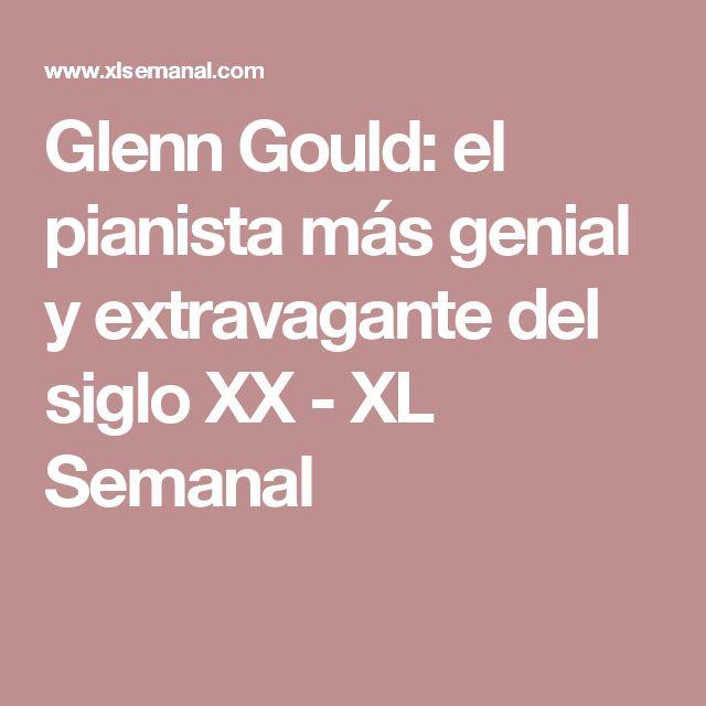 Glenn Gould: el pianista más genial y extravagante del siglo XX - XL Semanal