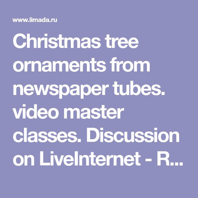 Christmas tree ornaments from newspaper tubes.  video master classes.  Discussion on LiveInternet - Russian Online Diaries Service