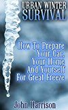 Free Kindle Book -   Urban Winter Survival: How To Prepare Your Car, Your Home And Yourself For Great Freeze : (Prepper's Guide, Survival Guide, Alternative Medicine, Emergency)