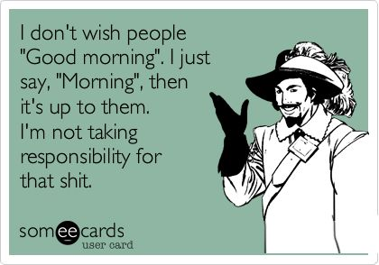 I don't wish people 'Good morning'. I just say, 'Morning', then it's up to them. I'm not taking responsibility for that shit.