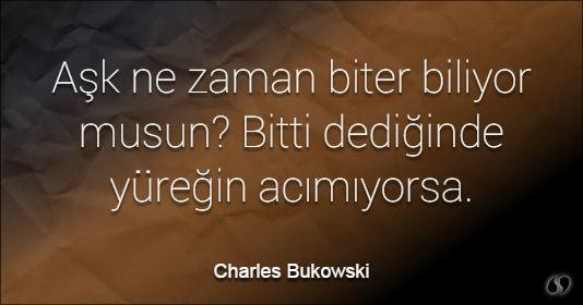 Özlü Sözler | Charles Bukowski Sözleri | Aşk ne zaman biter biliyor musun? Bitti dediğinde yüreğin acımıyorsa.