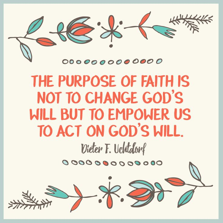 "President Dieter F. Uchtdorf: ""The purpose of faith is not to change God's will but to empower  us to act on God's will."" #LDS #LDSconf #Quotes"