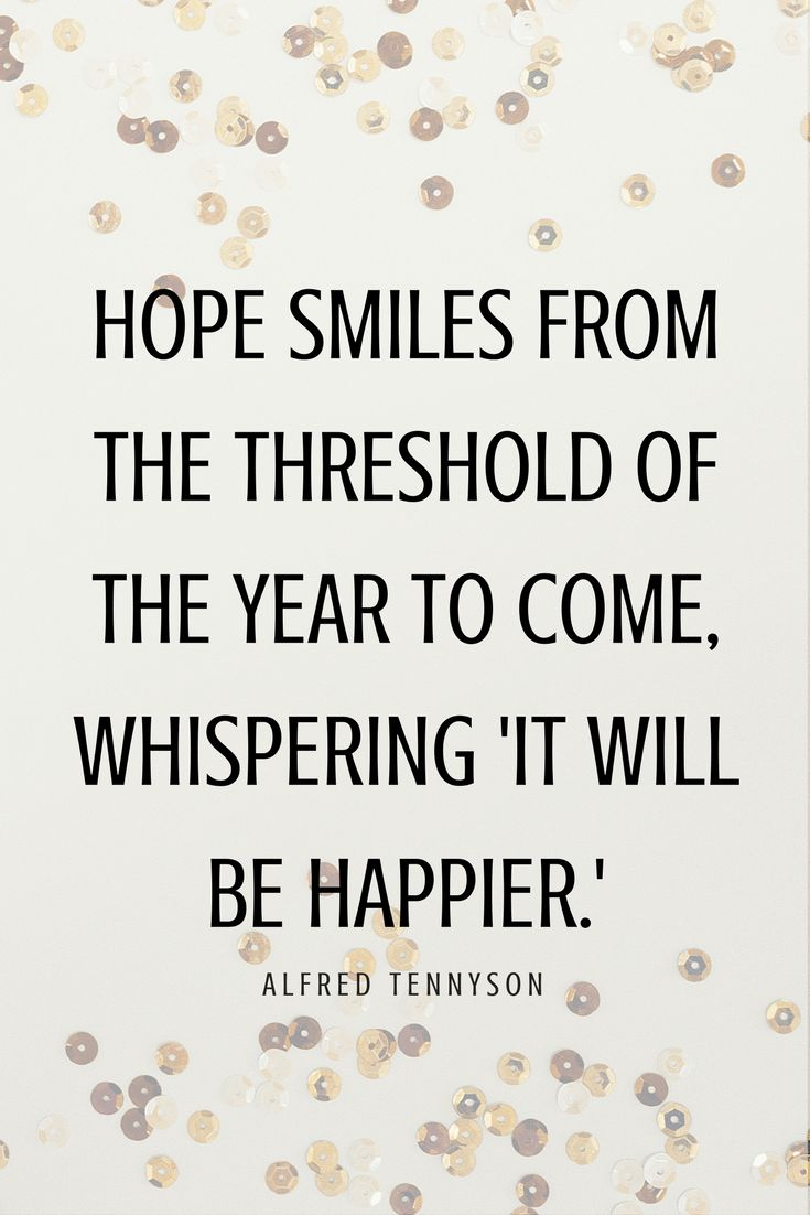 Hope smiles from the threshold of the year to come, whispering 'it will be happier' - Alfred Tennyson