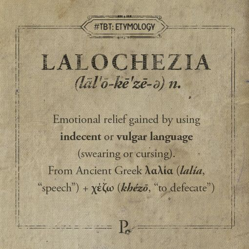 "Lalochezia .... delicious word. It's something many of us do, but may not know there's a word for it. lalochezia lal·o·che·zi·a (lāl'ō-kē'zē-ə) noun. Emotional relief gained by using indecent or vulgar language (swearing or cursing). From Ancient Greek λαλία ‎(lalía, ""speech"") + χέζω ‎(khézō, ""to defecate"")"