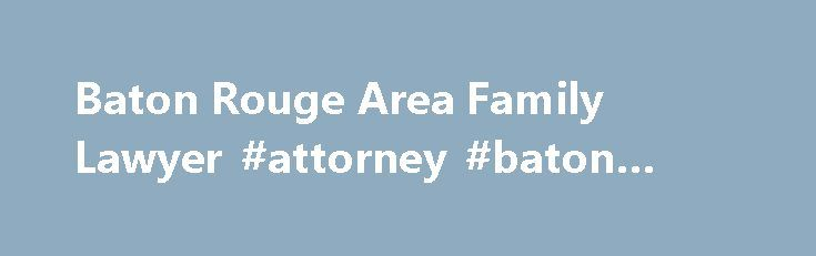 Baton Rouge Area Family Lawyer #attorney #baton #rouge http://stock.nef2.com/baton-rouge-area-family-lawyer-attorney-baton-rouge/  Baton Rouge Area Family Lawyer Pursuing Positive Outcomes to Family Law Disputes I help women and men, and fathers and mothers get through the most difficult time in their lives. I m a family Lawyer. In no other area of the law is personalized service so important. At the Cosenza Law Firm, you will be treated as a person; not a case. We will be with you from the…