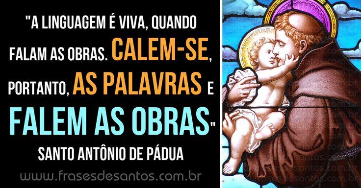 """""""A linguagem é viva, quando falam as obras. Calem-se, portanto, as palavras e falem as obras."""" Santo Antônio de Pádua"""