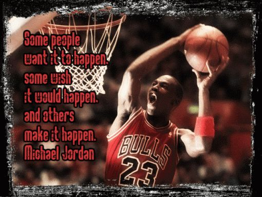 Some people want it to happen, some wish it could happen and others make it happen - Michael Jordan     http://wildchildsports.com/michael-jordan-quotes-with-audio/