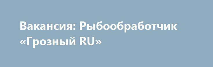 Вакансия: Рыбообработчик «Грозный RU» http://www.pogruzimvse.ru/doska160/?adv_id=379 Работа на крупном рыбоперерабатывающем предприятии в Санкт-Петербурге. Требуются мужчины и женщины без опыта работы, в процессе работы производится обучение. Работа вахтой – минимально 90 рабочих смен.    Вакансии: помощники операторов, соусоварщики, маринадчики, разнорабочие, фасовщицы, уборщицы. Обязательное прохождение медицинской комиссии в аккредитованном медицинском центре (Санкт-Петербург) по…