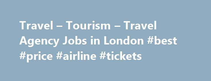 Travel – Tourism – Travel Agency Jobs in London #best #price #airline #tickets http://travel.remmont.com/travel-tourism-travel-agency-jobs-in-london-best-price-airline-tickets/  #travel agency jobs # Travelagency Jobs in Travel Tourism Find Travel Agency jobs in the Travel Tourism industry. Search and apply today. Sales Executive Salary: Ј24,000pa to Ј80,000pa Location: London, Birmingham, Manchester, Plymouth, Southampton, Bristol, Swansea, Oxford, Brighton, Norwich, Derby, Exeter…