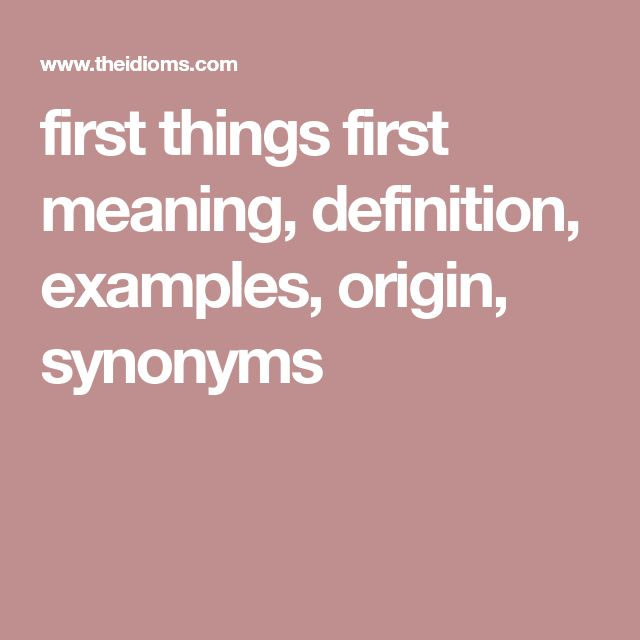 first things first meaning, definition, examples, origin, synonyms