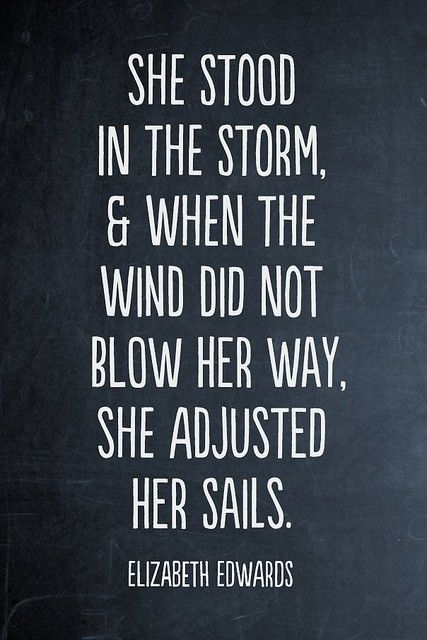 She stood in the storm, and when the wind didn't blow her way, she adjusted her sails. - Elizabeth Edwards.