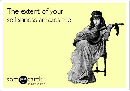 The extent of your selfishness amazes me.