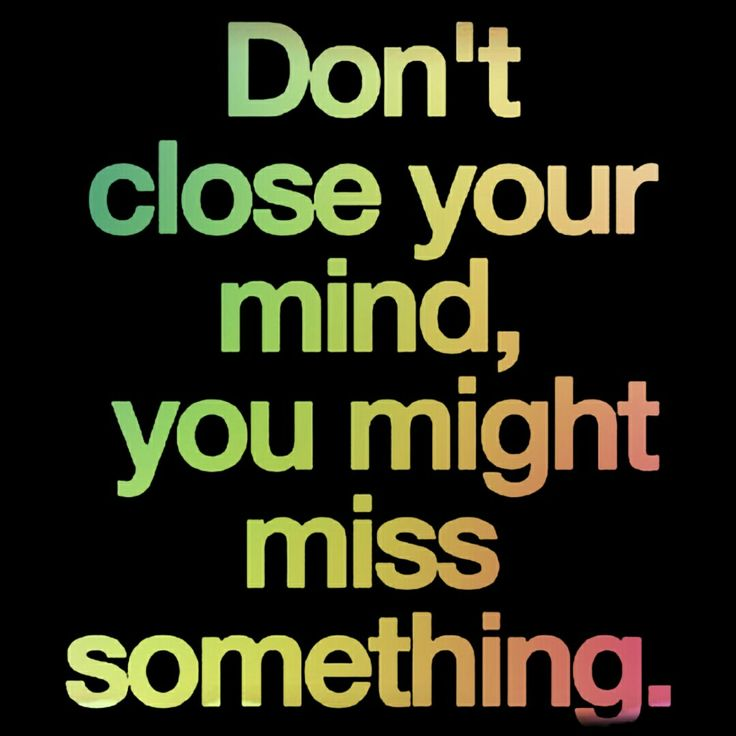 Don't close your mind you might miss something