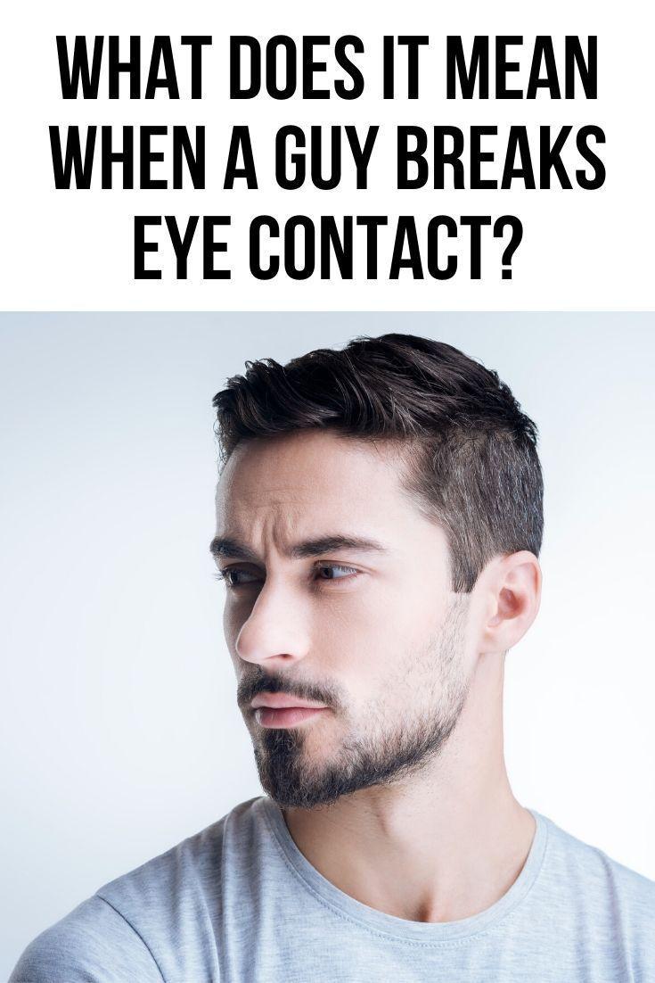 What does it mean when a guy breaks eye contact?   Body