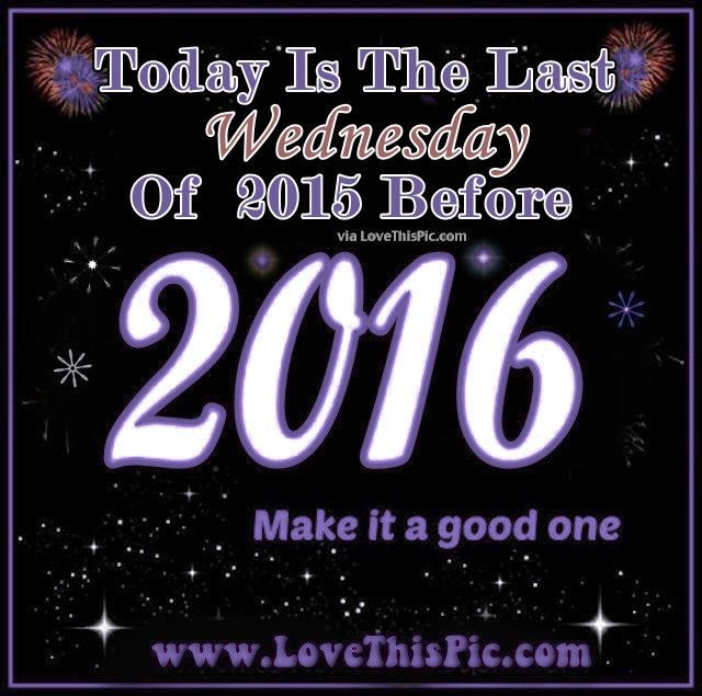 Today Is The Last Wednesday Before The New Year new years wednesday hump day wednesday quotes new year new year quotes new years countdown happy wednesday wednesday quote happy wednesday quotes 2016 2016 quotes